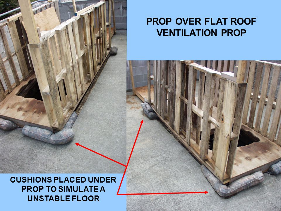 PROP OVER FLAT ROOF VENTILATION PROP CUSHIONS PLACED UNDER PROP TO SIMULATE A UNSTABLE FLOOR