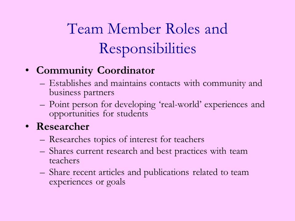 Team Member Roles and Responsibilities Data manager –Collects team data –Interprets data and shares data so everyone can understand its significance Encourager – Catches team members supporting students –Plans activities for teachers on the team to build collegiality, cohesion and trust –Recognizes teachers' professional, personal and educational accomplishment –Thanks team members, school faculty, community partners, parents, etc for their support with team events or projects