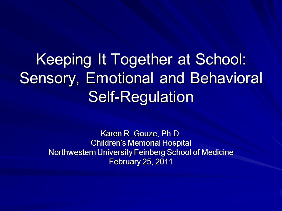 Keeping It Together at School: Sensory, Emotional and Behavioral Self-Regulation Karen R. Gouze, Ph.D. Children's Memorial Hospital Northwestern Unive