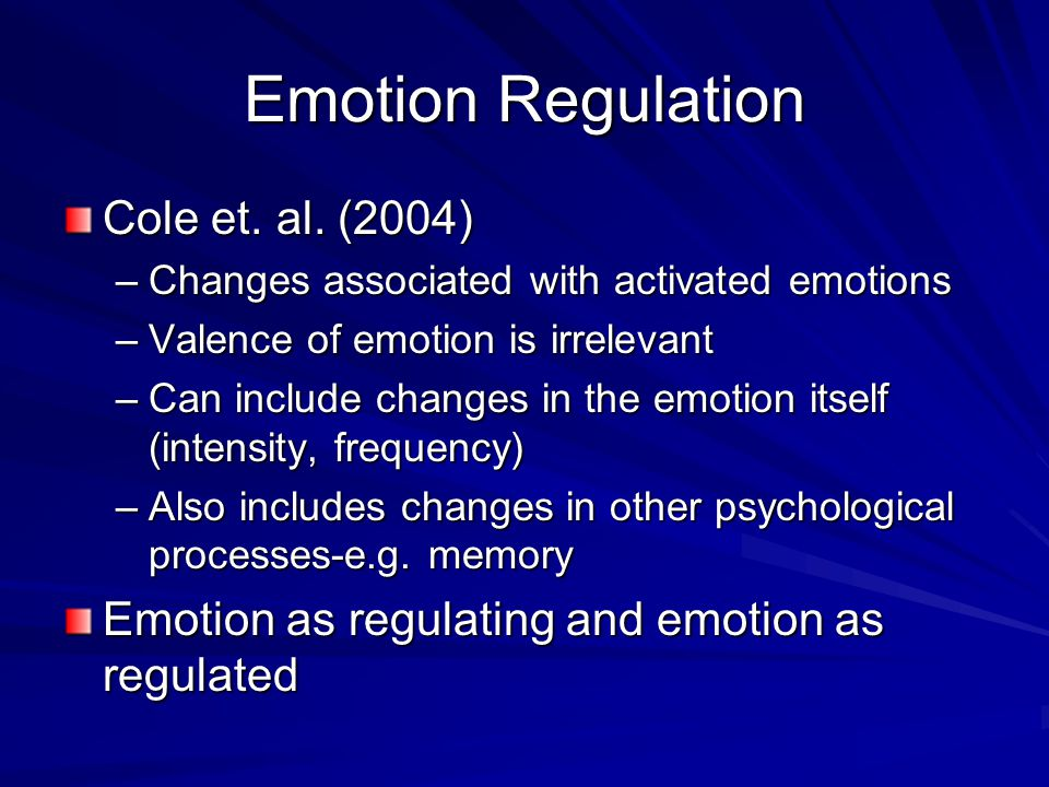 Emotion Regulation Cole et. al. (2004) –Changes associated with activated emotions –Valence of emotion is irrelevant –Can include changes in the emoti