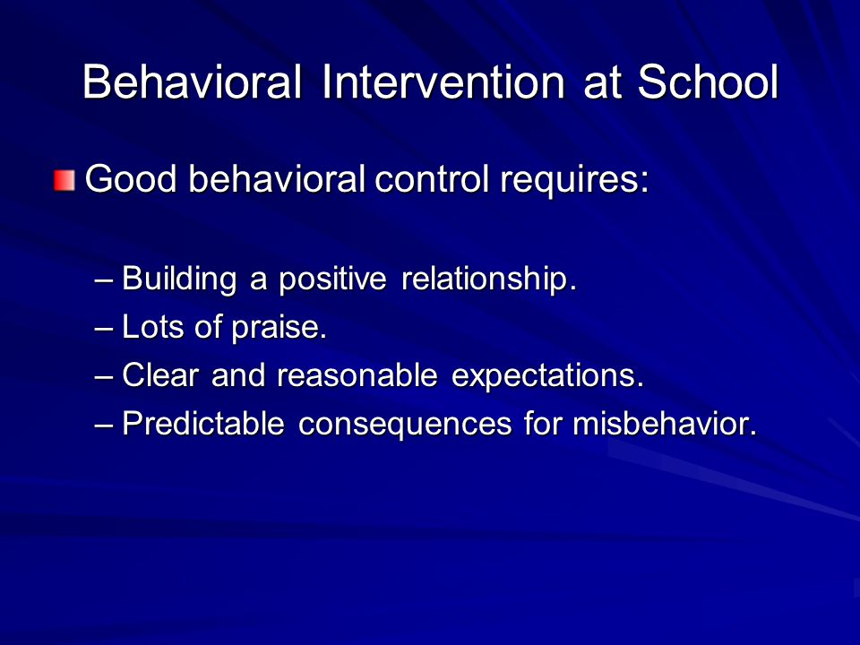 Behavioral Intervention at School Good behavioral control requires: –Building a positive relationship. –Lots of praise. –Clear and reasonable expectat