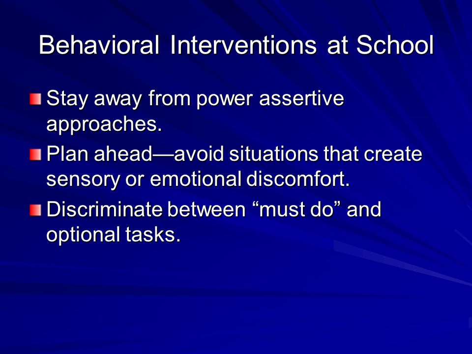 Behavioral Interventions at School Stay away from power assertive approaches. Plan ahead—avoid situations that create sensory or emotional discomfort.