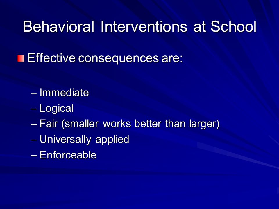 Behavioral Interventions at School Effective consequences are: –Immediate –Logical –Fair (smaller works better than larger) –Universally applied –Enfo