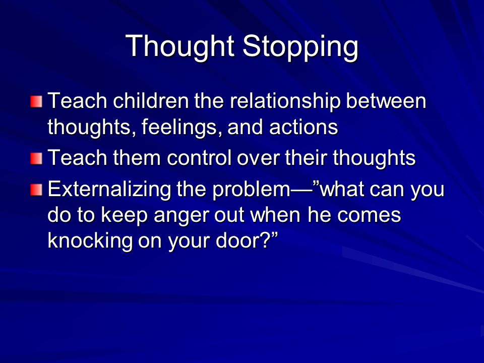 Thought Stopping Teach children the relationship between thoughts, feelings, and actions Teach them control over their thoughts Externalizing the prob