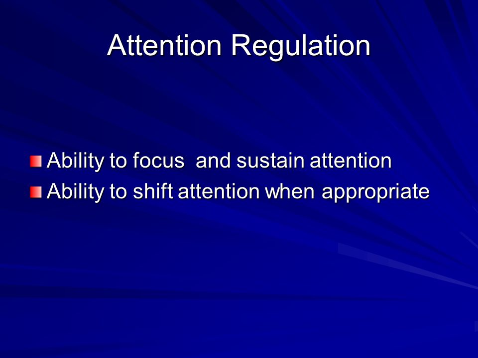 Attention Regulation Ability to focus and sustain attention Ability to shift attention when appropriate