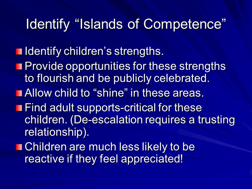 "Identify ""Islands of Competence"" Identify children's strengths. Provide opportunities for these strengths to flourish and be publicly celebrated. Allo"