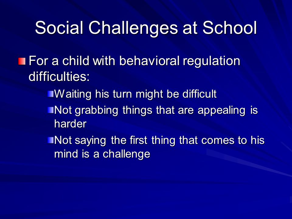 Social Challenges at School For a child with behavioral regulation difficulties: Waiting his turn might be difficult Not grabbing things that are appe