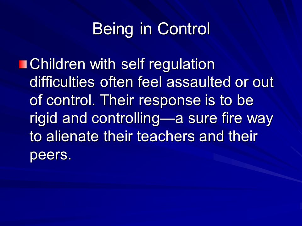 Being in Control Children with self regulation difficulties often feel assaulted or out of control. Their response is to be rigid and controlling—a su
