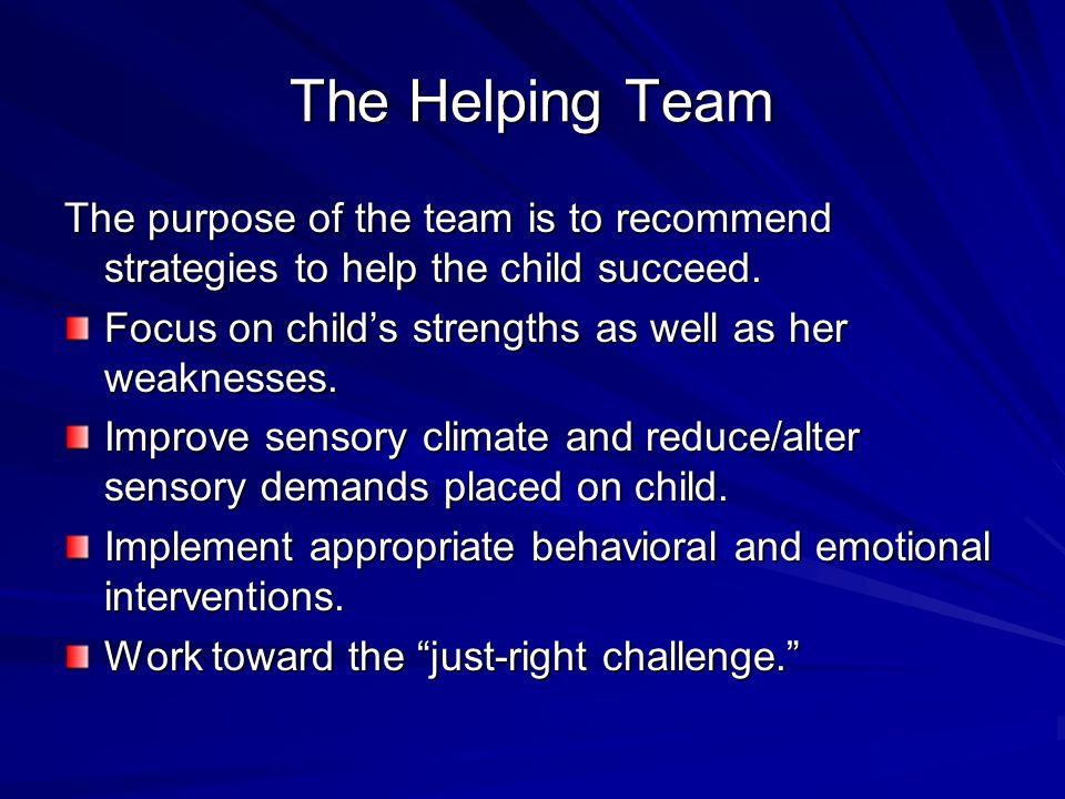 The Helping Team The purpose of the team is to recommend strategies to help the child succeed. Focus on child's strengths as well as her weaknesses. I