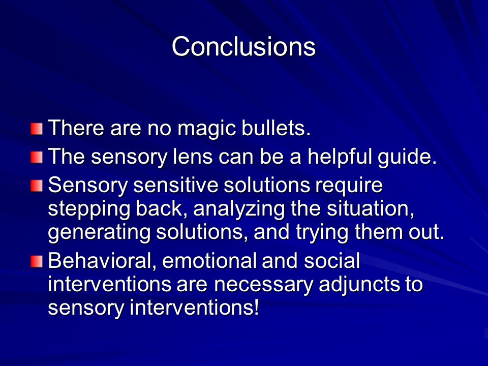 Conclusions There are no magic bullets. The sensory lens can be a helpful guide. Sensory sensitive solutions require stepping back, analyzing the situ