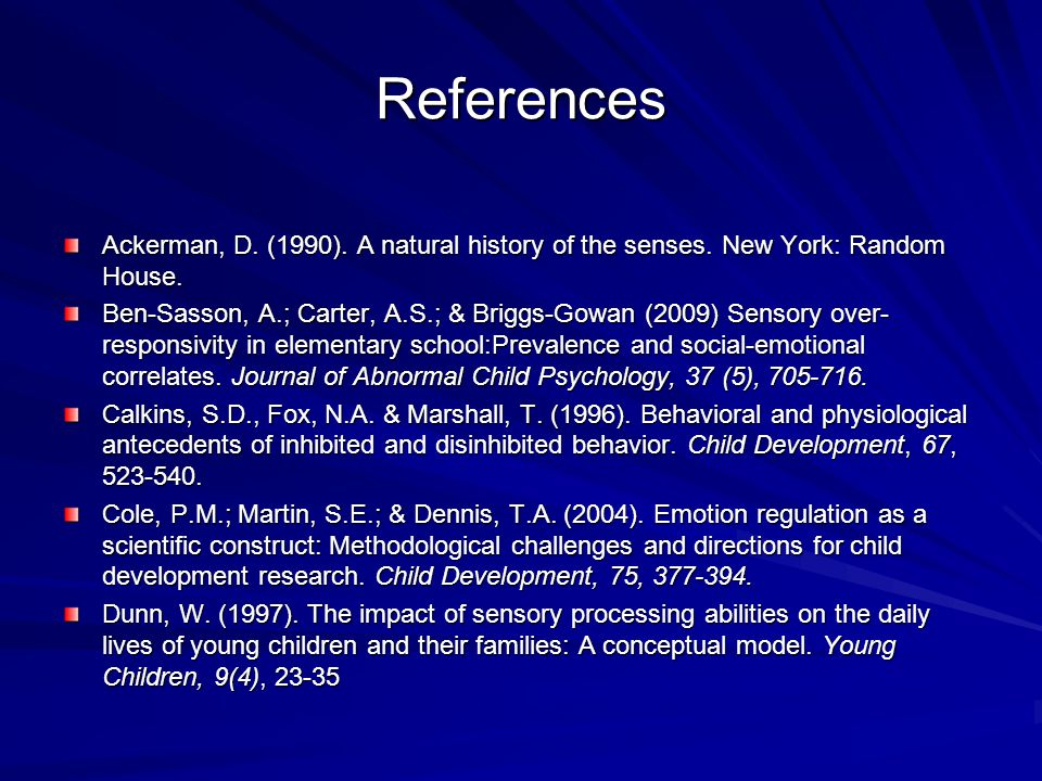 References Ackerman, D. (1990). A natural history of the senses. New York: Random House. Ben-Sasson, A.; Carter, A.S.; & Briggs-Gowan (2009) Sensory o