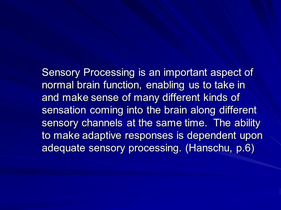 Sensory Processing is an important aspect of normal brain function, enabling us to take in and make sense of many different kinds of sensation coming