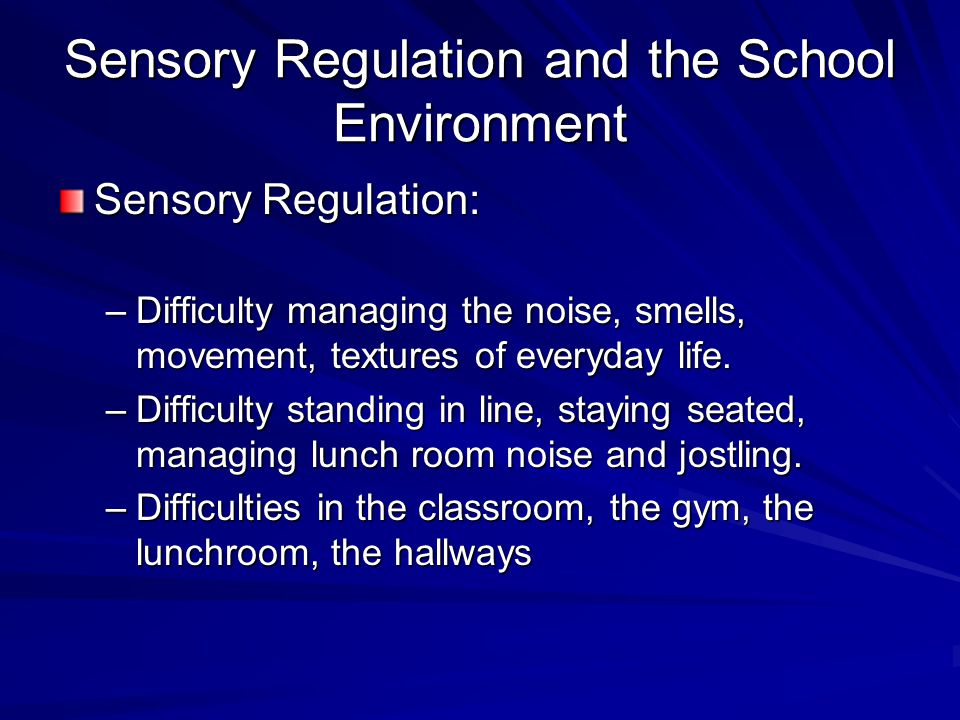 Sensory Regulation and the School Environment Sensory Regulation: –Difficulty managing the noise, smells, movement, textures of everyday life. –Diffic
