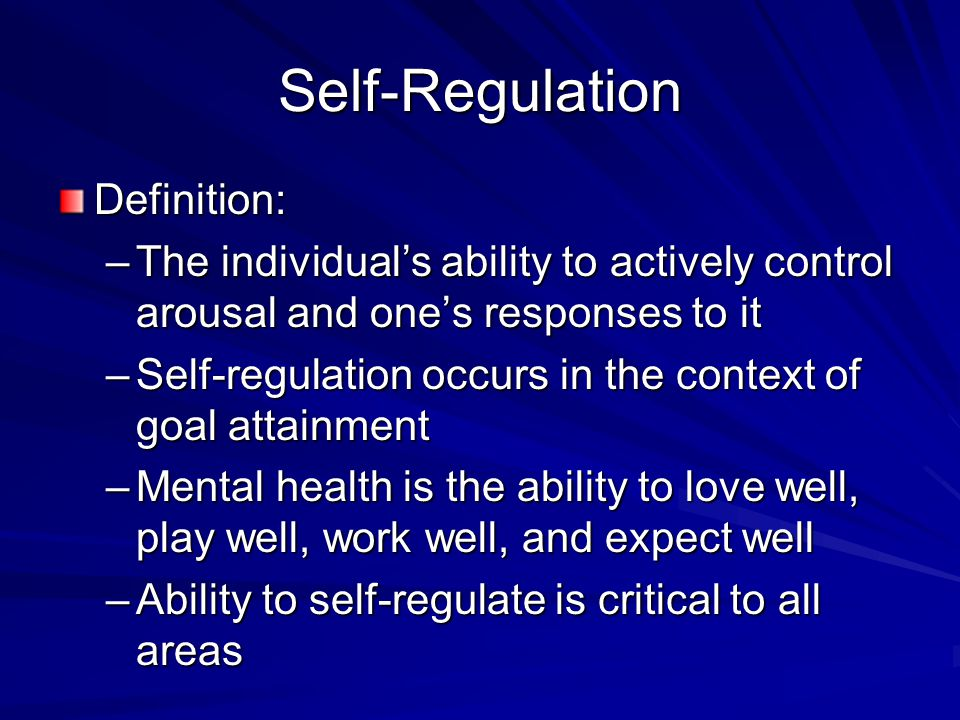 Self-Regulation Definition: –The individual's ability to actively control arousal and one's responses to it –Self-regulation occurs in the context of