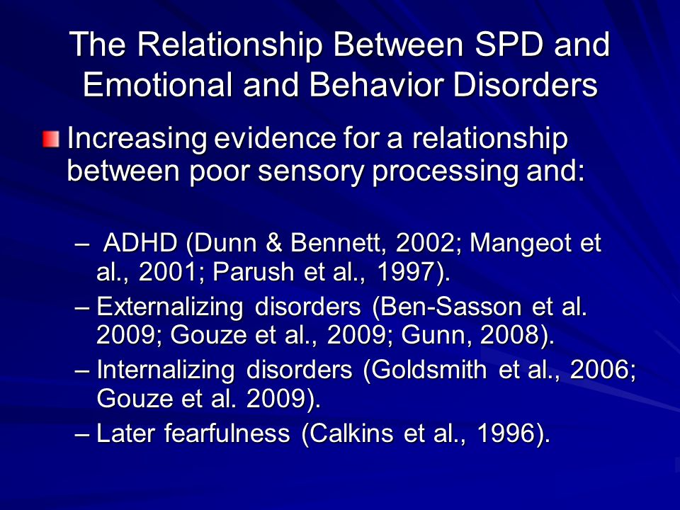The Relationship Between SPD and Emotional and Behavior Disorders Increasing evidence for a relationship between poor sensory processing and: – ADHD (