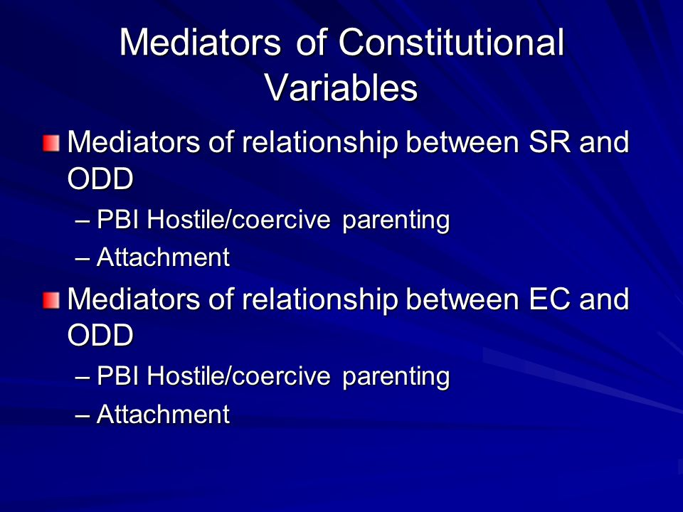 Mediators of Constitutional Variables Mediators of relationship between SR and ODD –PBI Hostile/coercive parenting –Attachment Mediators of relationsh