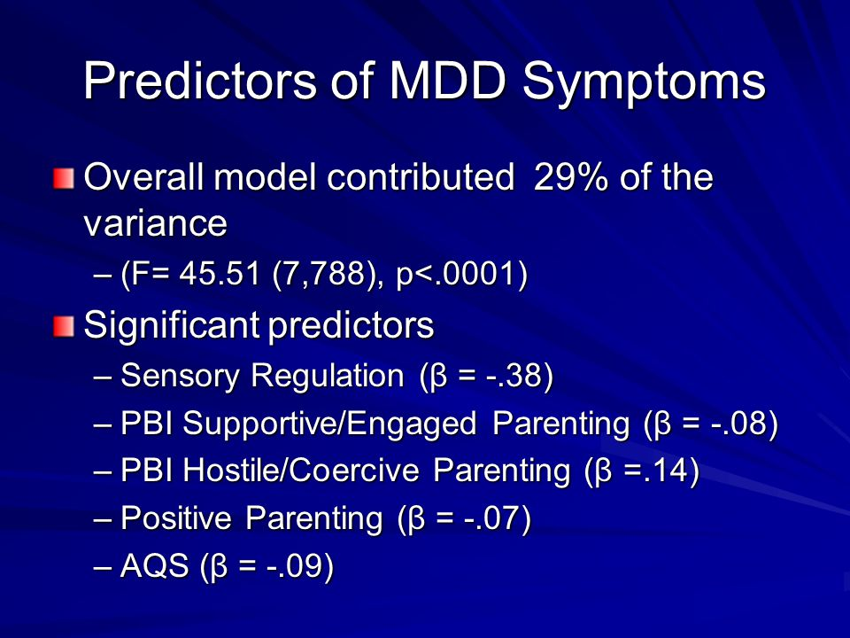 Predictors of MDD Symptoms Overall model contributed 29% of the variance –(F= 45.51 (7,788), p<.0001) Significant predictors –Sensory Regulation (β =