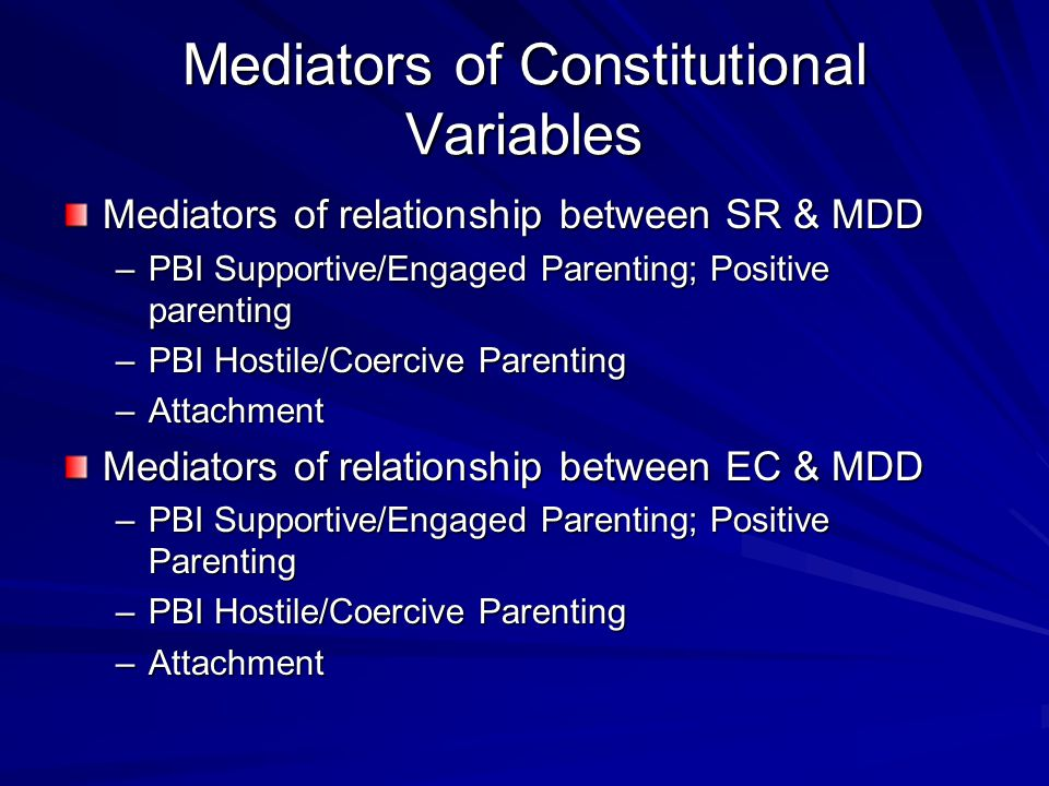Mediators of Constitutional Variables Mediators of relationship between SR & MDD –PBI Supportive/Engaged Parenting; Positive parenting –PBI Hostile/Co
