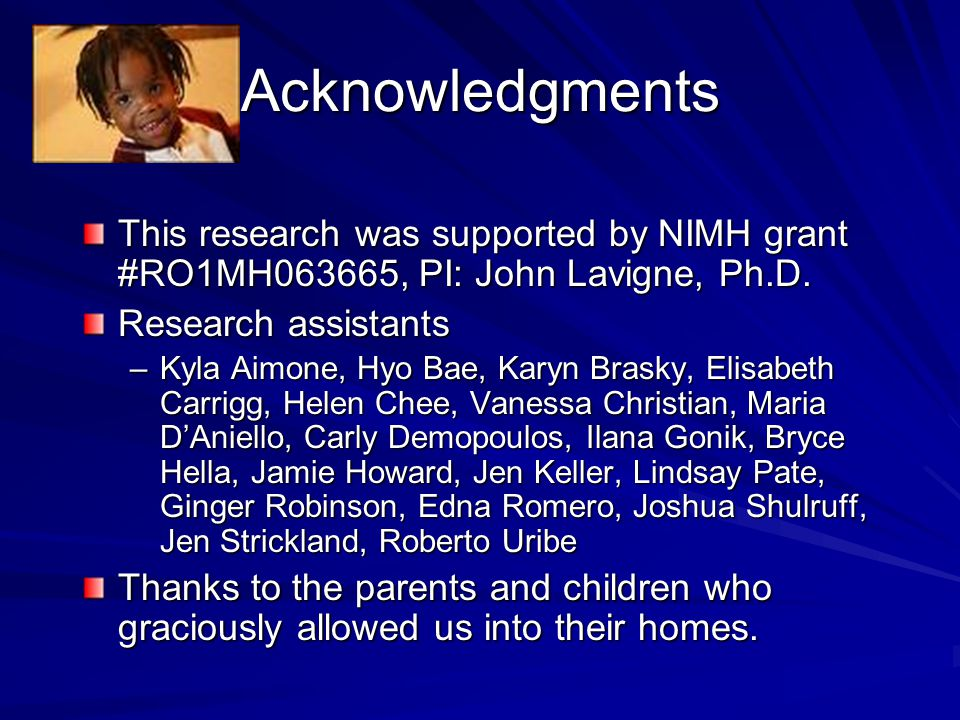 Acknowledgments This research was supported by NIMH grant #RO1MH063665, PI: John Lavigne, Ph.D. Research assistants –Kyla Aimone, Hyo Bae, Karyn Brask