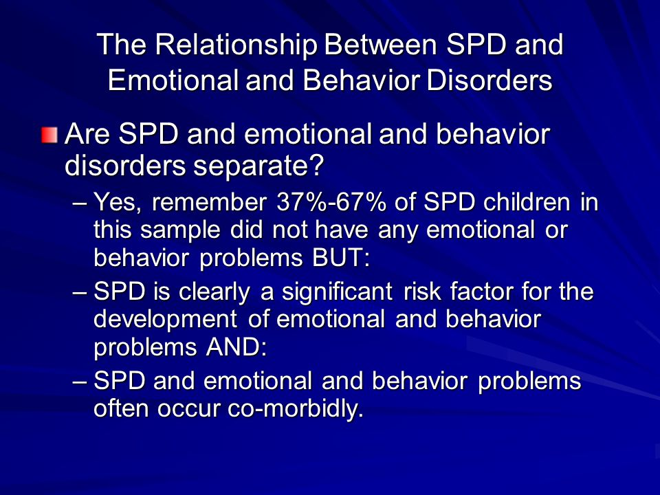 The Relationship Between SPD and Emotional and Behavior Disorders Are SPD and emotional and behavior disorders separate? –Yes, remember 37%-67% of SPD