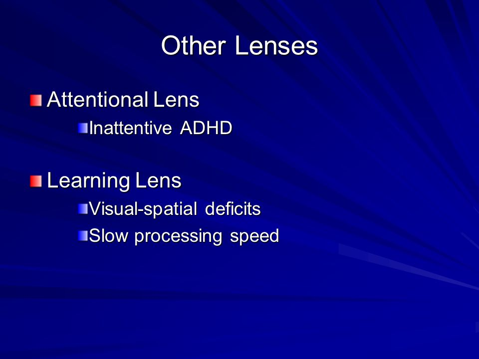 Other Lenses Attentional Lens Inattentive ADHD Learning Lens Visual-spatial deficits Slow processing speed