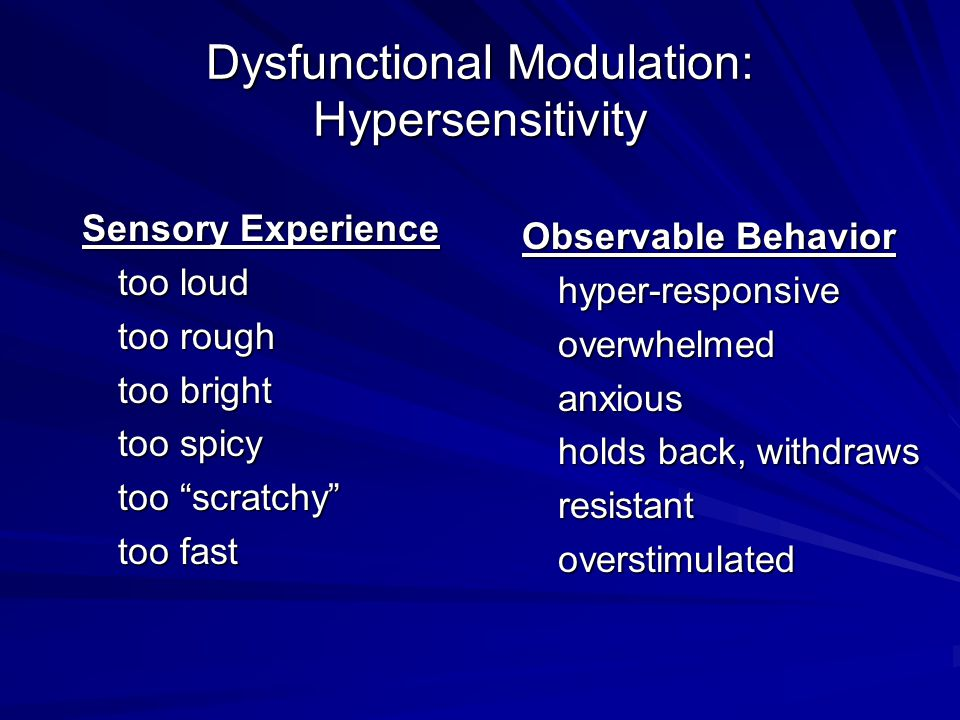 "Dysfunctional Modulation: Hypersensitivity Sensory Experience too loud too rough too bright too spicy too ""scratchy"" too fast Observable Behavior hype"