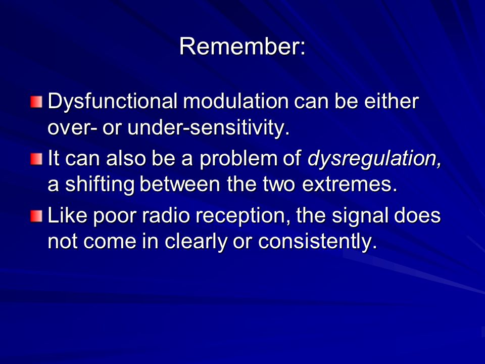 Remember: Dysfunctional modulation can be either over- or under-sensitivity. It can also be a problem of dysregulation, a shifting between the two ext