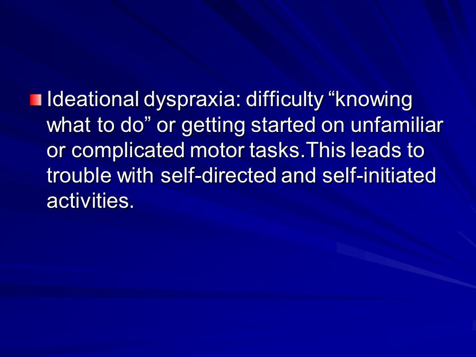 "Ideational dyspraxia: difficulty ""knowing what to do"" or getting started on unfamiliar or complicated motor tasks.This leads to trouble with self-dire"