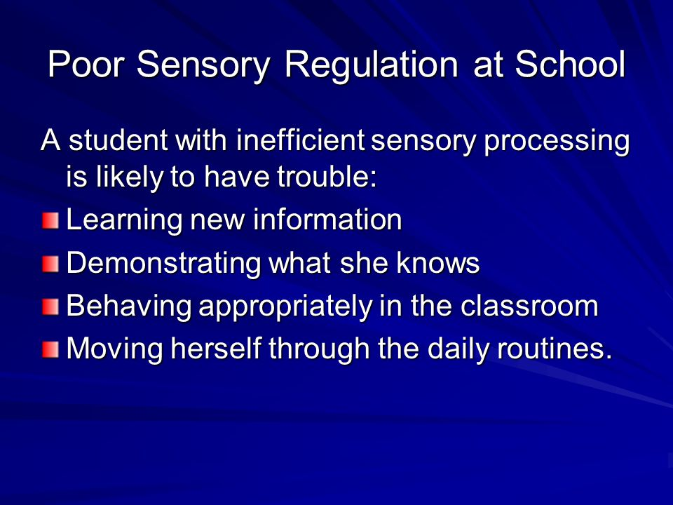 Poor Sensory Regulation at School A student with inefficient sensory processing is likely to have trouble: Learning new information Demonstrating what