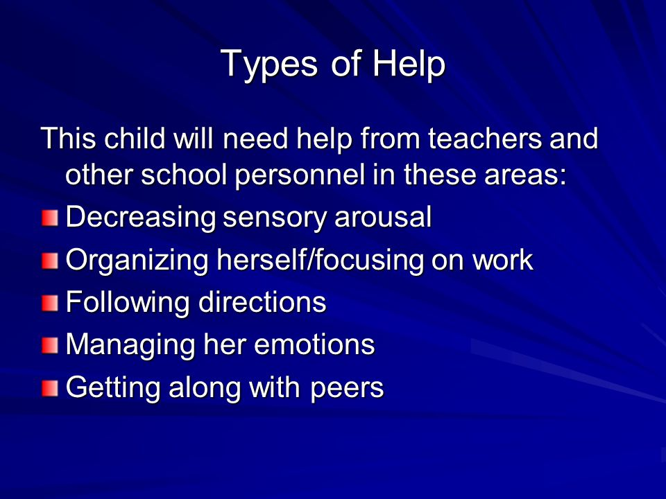 Types of Help This child will need help from teachers and other school personnel in these areas: Decreasing sensory arousal Organizing herself/focusin