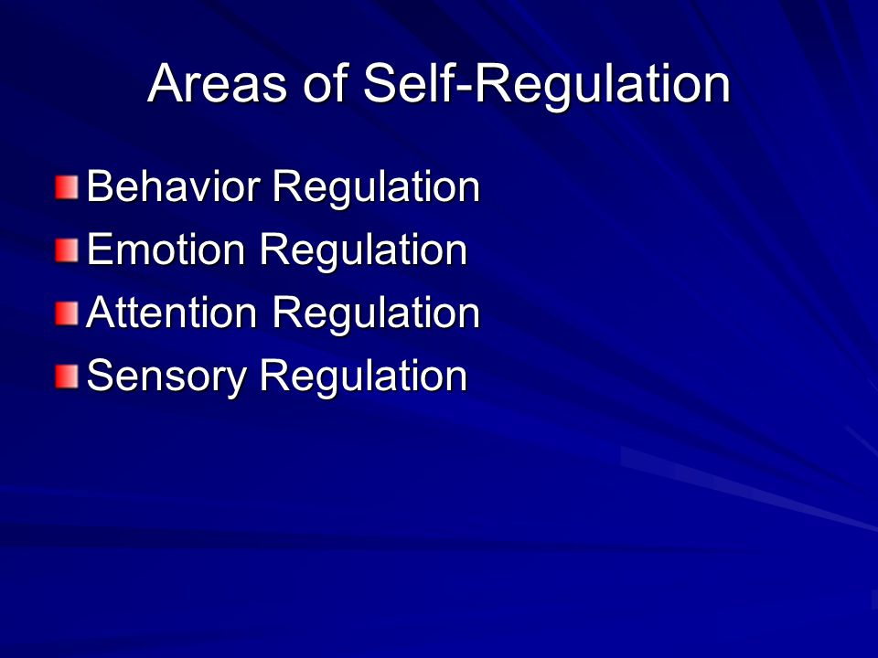 Areas of Self-Regulation Behavior Regulation Emotion Regulation Attention Regulation Sensory Regulation