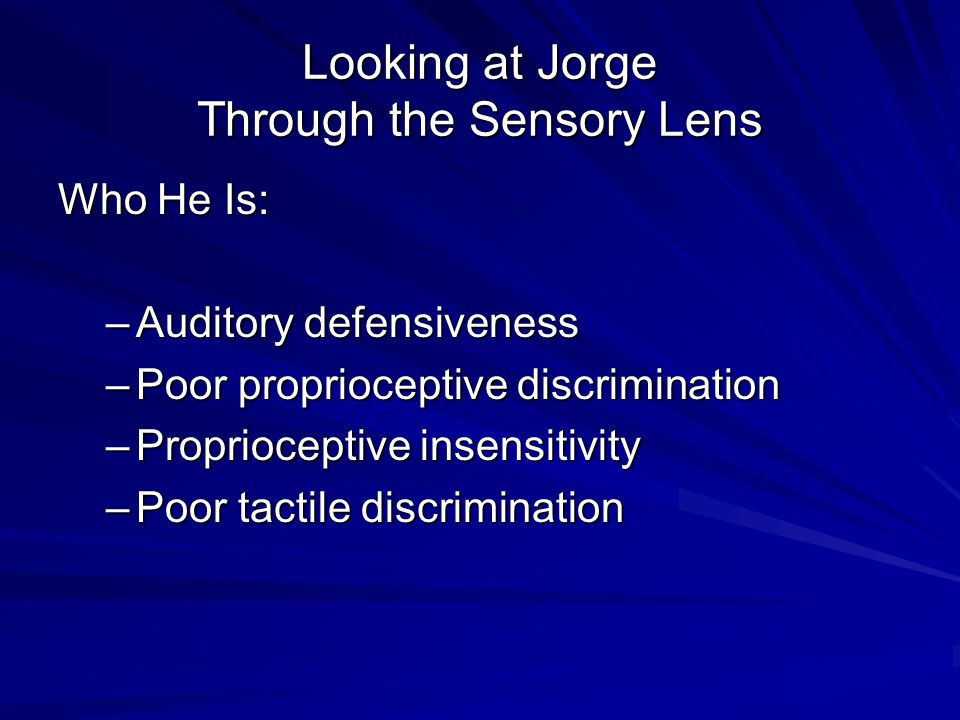Looking at Jorge Through the Sensory Lens Who He Is: –Auditory defensiveness –Poor proprioceptive discrimination –Proprioceptive insensitivity –Poor t