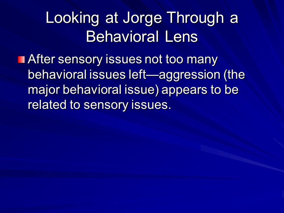 Looking at Jorge Through a Behavioral Lens After sensory issues not too many behavioral issues left—aggression (the major behavioral issue) appears to