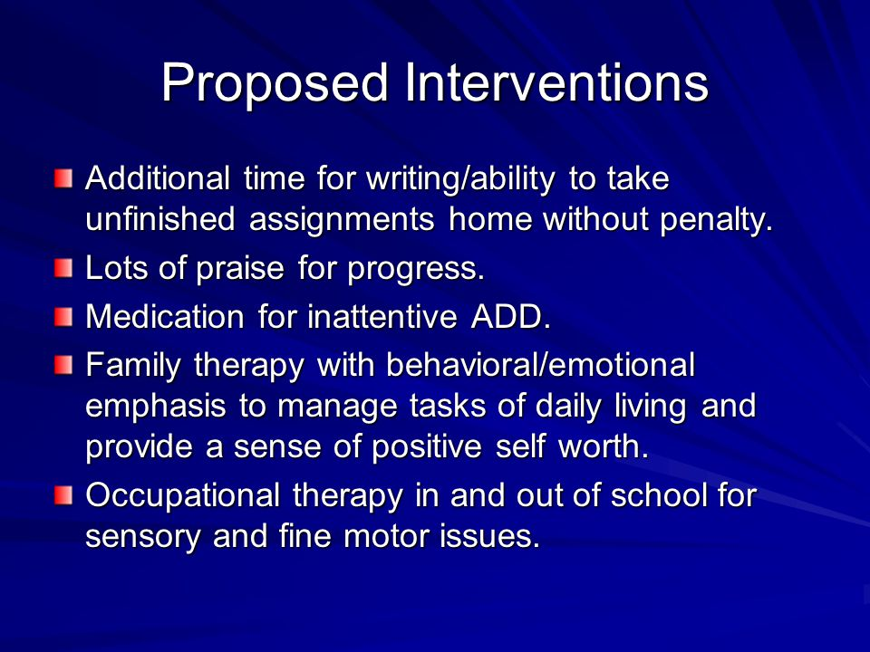 Proposed Interventions Additional time for writing/ability to take unfinished assignments home without penalty. Lots of praise for progress. Medicatio