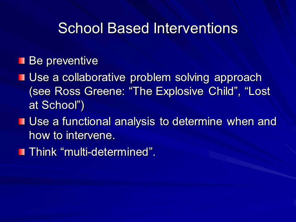 "School Based Interventions Be preventive Use a collaborative problem solving approach (see Ross Greene: ""The Explosive Child"", ""Lost at School"") Use a"