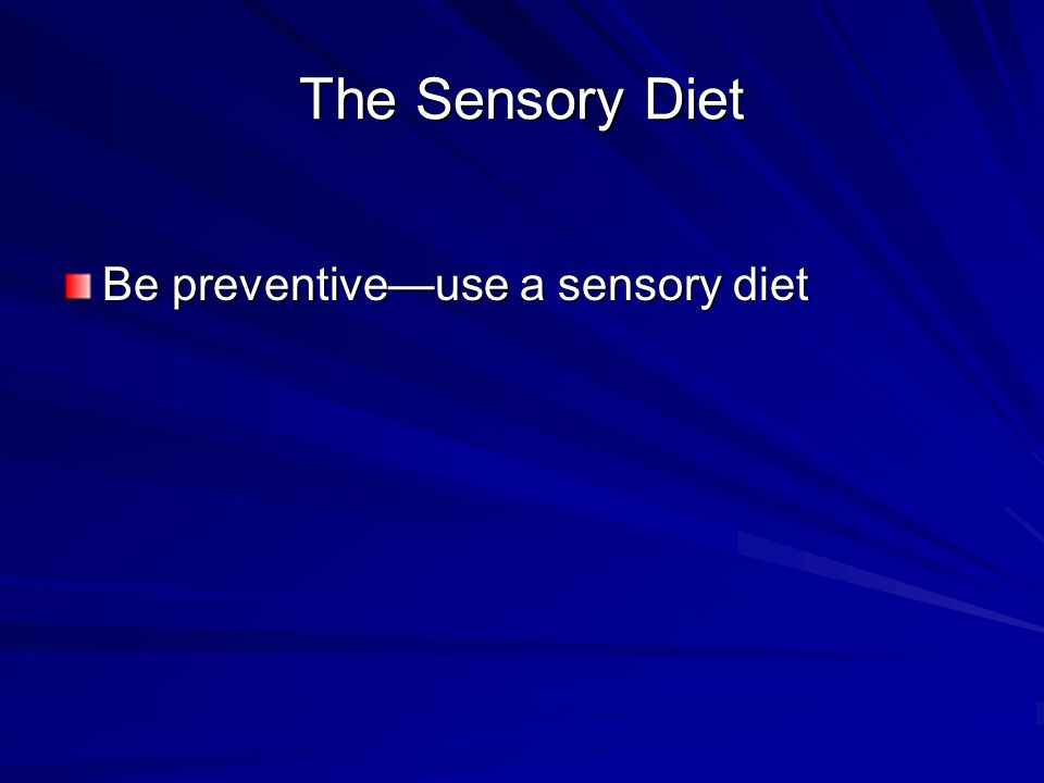 The Sensory Diet Be preventive—use a sensory diet