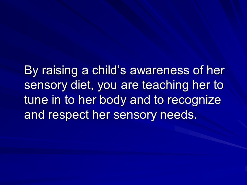By raising a child's awareness of her sensory diet, you are teaching her to tune in to her body and to recognize and respect her sensory needs.