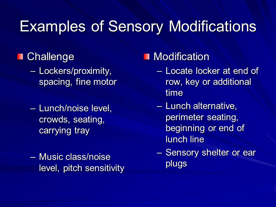 Examples of Sensory Modifications Challenge –Lockers/proximity, spacing, fine motor –Lunch/noise level, crowds, seating, carrying tray –Music class/no