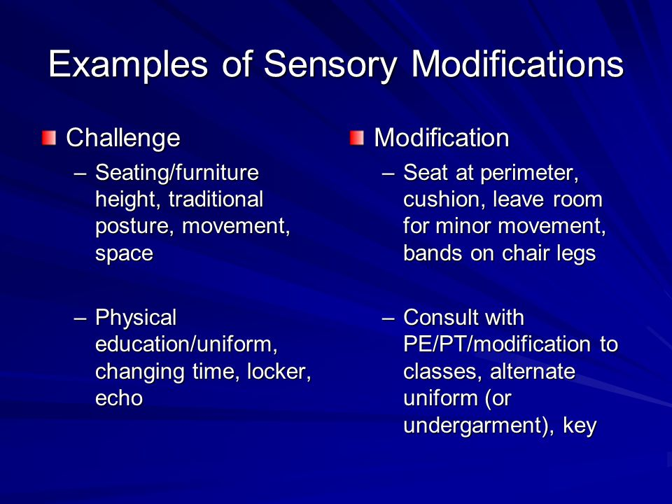 Examples of Sensory Modifications Challenge –Seating/furniture height, traditional posture, movement, space –Physical education/uniform, changing time