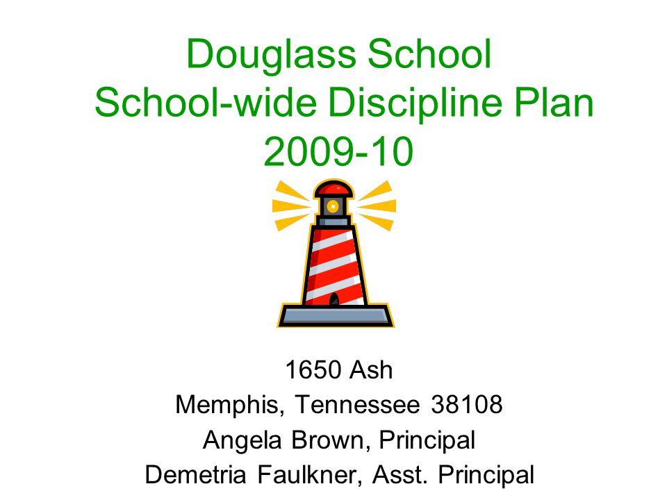 Douglass School School-wide Discipline Plan 2009-10 1650 Ash Memphis, Tennessee 38108 Angela Brown, Principal Demetria Faulkner, Asst.