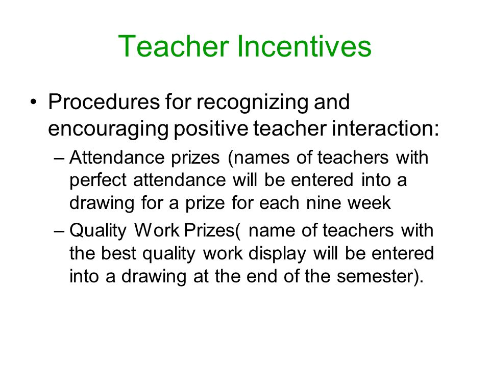 Teacher Incentives Procedures for recognizing and encouraging positive teacher interaction: –Attendance prizes (names of teachers with perfect attendance will be entered into a drawing for a prize for each nine week –Quality Work Prizes( name of teachers with the best quality work display will be entered into a drawing at the end of the semester).