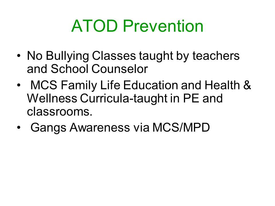 ATOD Prevention No Bullying Classes taught by teachers and School Counselor MCS Family Life Education and Health & Wellness Curricula-taught in PE and classrooms.