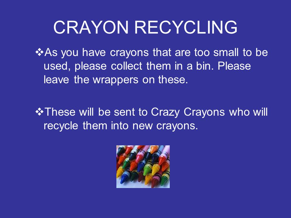 CRAYON RECYCLING  As you have crayons that are too small to be used, please collect them in a bin. Please leave the wrappers on these.  These will b