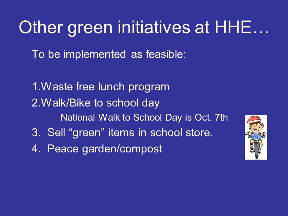 Other green initiatives at HHE… To be implemented as feasible: 1.Waste free lunch program 2.Walk/Bike to school day National Walk to School Day is Oct
