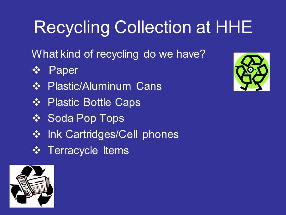 Recycling Collection at HHE What kind of recycling do we have?  Paper  Plastic/Aluminum Cans  Plastic Bottle Caps  Soda Pop Tops  Ink Cartridges/