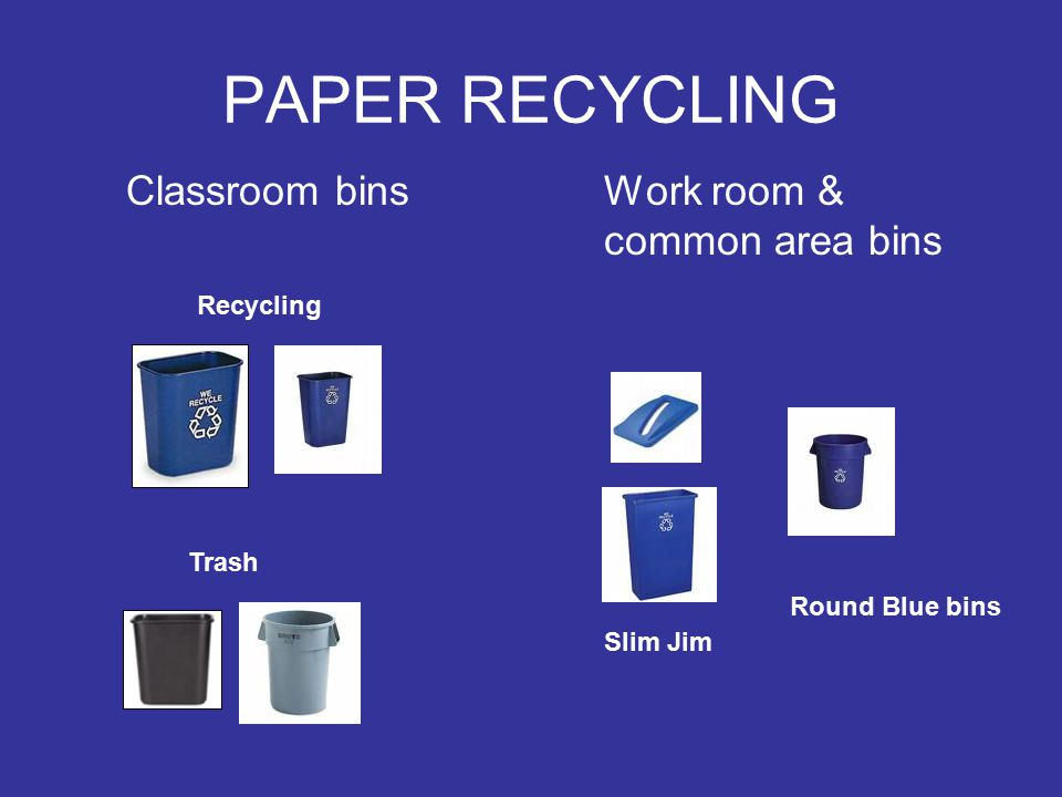 PAPER RECYCLING Classroom bins Work room & common area bins Recycling Trash Slim Jim Round Blue bins