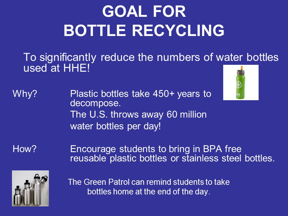 GOAL FOR BOTTLE RECYCLING To significantly reduce the numbers of water bottles used at HHE! Why? Plastic bottles take 450+ years to decompose. The U.S