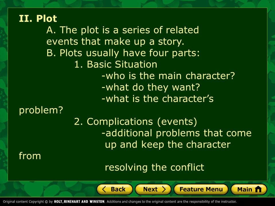 II. Plot A. The plot is a series of related events that make up a story. B. Plots usually have four parts: 1. Basic Situation -who is the main charact