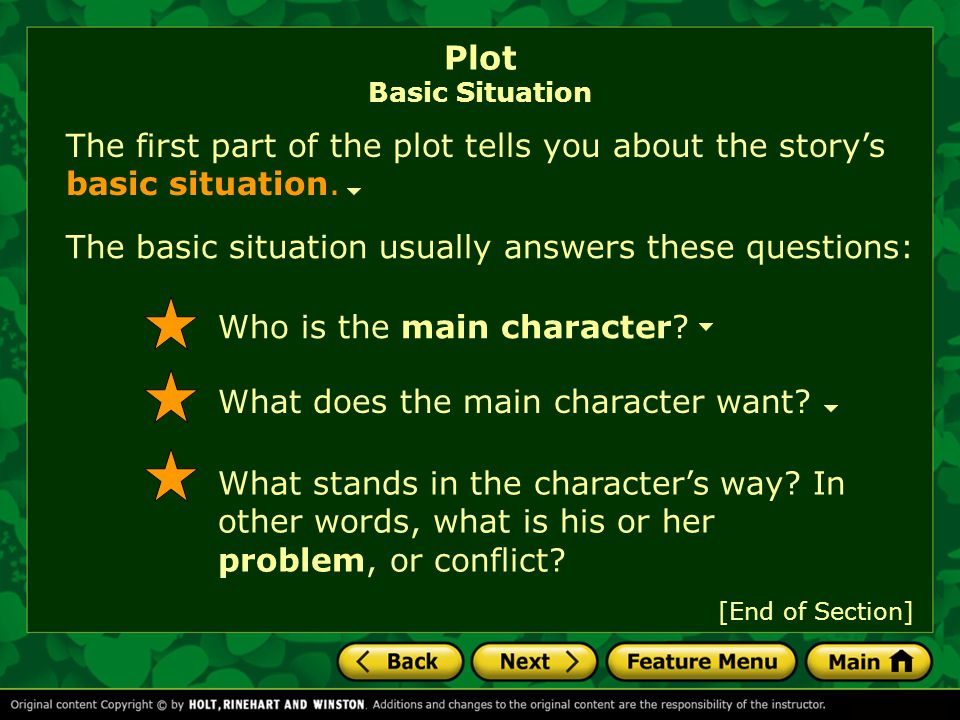 The basic situation usually answers these questions: The first part of the plot tells you about the story's basic situation. Plot Basic Situation Who