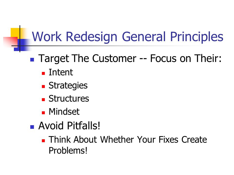 Work Redesign General Principles Target The Customer -- Focus on Their: Intent Strategies Structures Mindset Avoid Pitfalls.